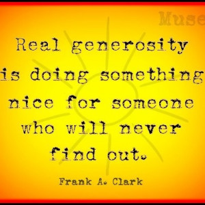quotes Real Generosity is doing something nice for someone who will ...