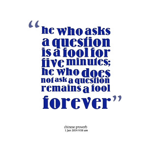 Quotes Picture: he who asks a question is a fool for five minutes; he ...