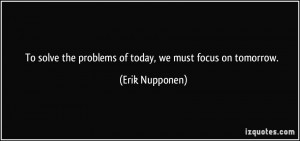 To solve the problems of today, we must focus on tomorrow. - Erik ...