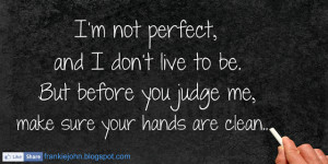... live to be. But before you judge me, make sure your hands are clean