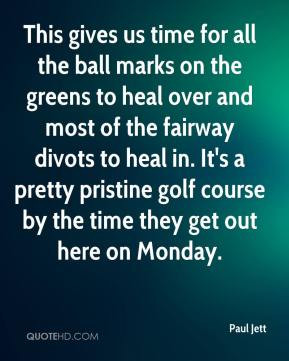 Paul Jett - This gives us time for all the ball marks on the greens to ...