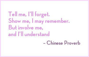Tell me, I'll forget. Show me, I may remember. But involve me and I ...