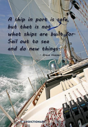 ... is not what ships are built for. Sail out to sea and do new things