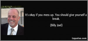 ... okay if you mess up. You should give yourself a break. - Billy Joel