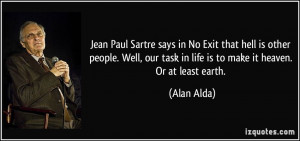 says in No Exit that hell is other people. Well, our task in life ...