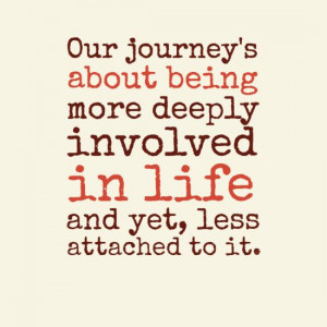 about being more deeply involved in life and yet, less attached ...