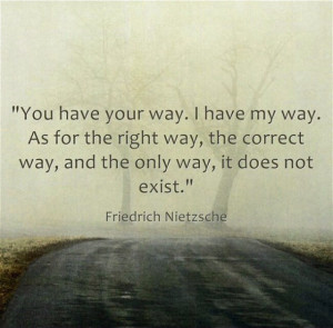 have your way. I have my way. As for the right way, the correct way ...