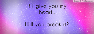 If i give you my heart..Will you break Profile Facebook Covers