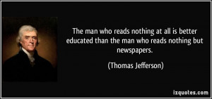 ... than the man who reads nothing but newspapers. - Thomas Jefferson