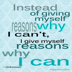 instead of giving myself reasons why i can t i give myself reasons why ...