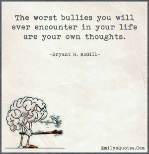 The worst bullies you will ever encounter in your life are your own ...