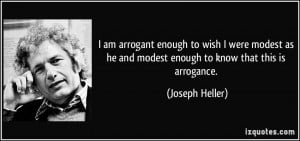 am arrogant enough to wish I were modest as he and modest enough to ...