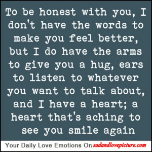 ... be honest with you, I don't have the words to make you feel better