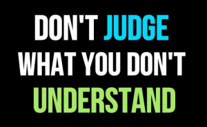 don't judge what you don't understand