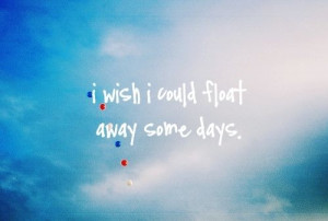 Wish I Could Float Away Some Days
