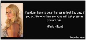 ... like one then everyone will just presume you are one. - Paris Hilton