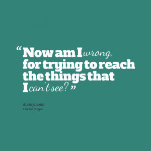 Quotes Picture: now am i wrong, for trying to reach the things that i ...