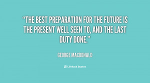 The best preparation for the future is the present well seen to, and ...
