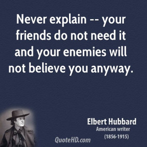 Never explain -- your friends do not need it and your enemies will not ...