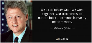 We all do better when we work together. Our differences do matter, but ...
