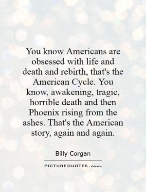 obsessed with life and death and rebirth, that's the American Cycle ...