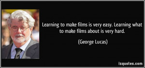 ... easy. Learning what to make films about is very hard. - George Lucas