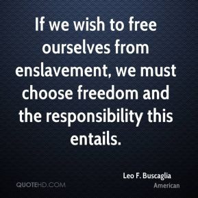 If we wish to free ourselves from enslavement, we must choose freedom ...