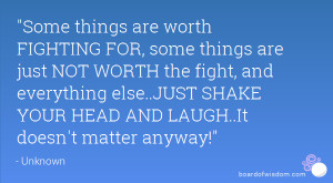 are worth FIGHTING FOR, some things are just NOT WORTH the fight ...