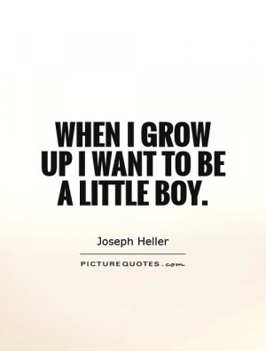 When I grow up I want to be a little boy Picture Quote #1