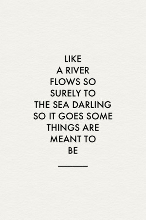 Like a river flows so surely to the sea darling so it goes some things ...