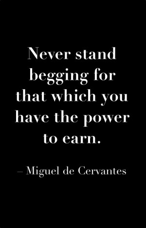 ... for that which you have the power to earn. ~Miguel de Cervantes