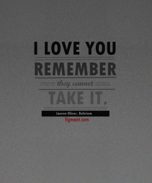 """... love you. Remember. They cannot take it."""" –Lauren Oliver, Delirium"""