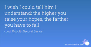 wish I could tell him I understand: the higher you raise your hopes ...