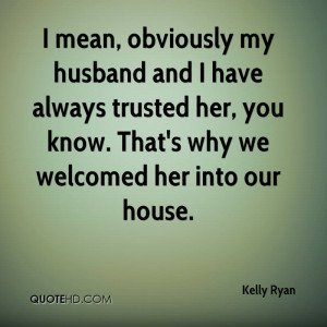 mean, obviously my husband and I have always trusted her, you know ...