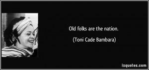 Old folks are the nation. - Toni Cade Bambara