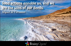Good actions ennoble us, and we are the sons of our deeds.
