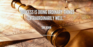 """Success is doing ordinary things extraordinarily well."""""""