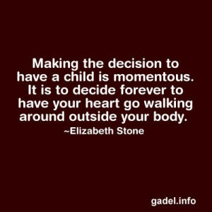 ... decide forever to have your heart go walking around outside your body