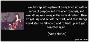 ... fall apart, and I'd back up and get it together again. - Kathy Mattea