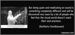 But being quiet and meditating on sound is something completely ...