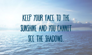 ... face to the sunshine and you cannot see the shadows. ~ Helen Keller