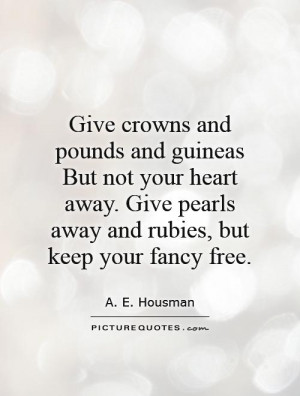 Give crowns and pounds and guineas But not your heart away Give