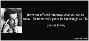 Never put off until tomorrow what you can do today - for tomorrow's ...