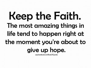 keep the faith the most amazing things in life tend to happen right at