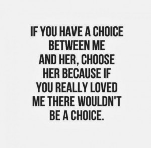... me and her, choose her because if you really loved me there wouldn't
