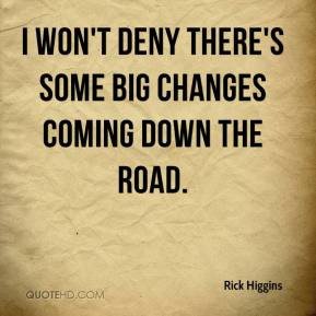 won't deny there's some big changes coming down the road.