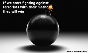 If we start fighting against terrorists with their methods, they will ...