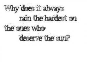 Why does it always rain hardest on the ones who deserve the Sun?