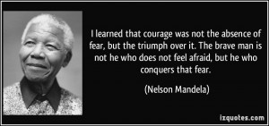 ... does not feel afraid, but he who conquers that fear. - Nelson Mandela