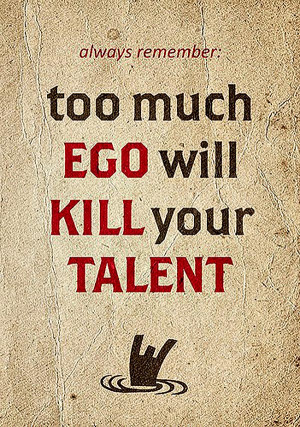 Quote About Ego 1: Always remember too much ego will kill your talent.
